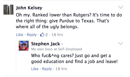 John Kelsey Oh my. Ranked lower than Rutgers? It's time to do the right thing: give Purdue to Texas. That's where all of the ugly belongs. Stephen Jack · My own boss at Self-Employed Who fuc&^ng cares? Just go and get a good education and find a job and leave!